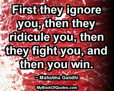 First they ignore you, then they ridicule you, then they fight you, and then you win. ~ Mahatma Gandhi
