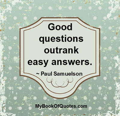Good questions outrank easy answers. ~ Paul Samuelson