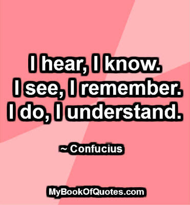 I hear, I know. I see, I remember. I do, I understand. ~ Confucius
