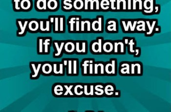 If you really want to do something, you'll find a way. If you don't, you'll find an excuse. ~ Jim Rohn
