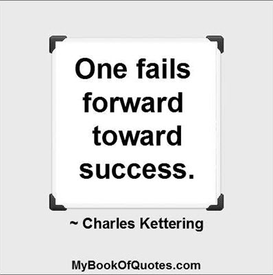 One fails forward toward success. ~ Charles Kettering