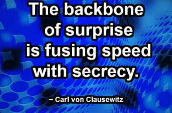 The backbone of surprise is fusing speed with secrecy. ~ Carl von Clausewitz