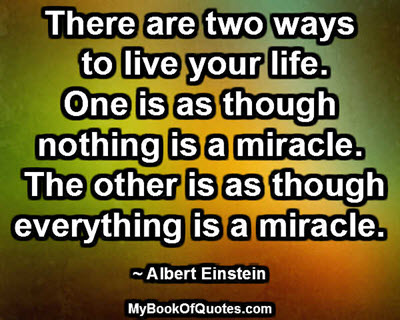 There are two ways to live your life. One is as though nothing is a miracle. The other is as though everything is a miracle. ~ Albert Einstein