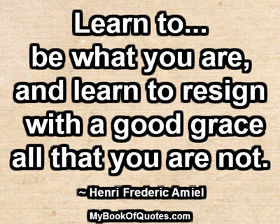 Learn to... be what you are, and learn to resign with a good grace all that you are not. ~ Henri Frederic Amiel