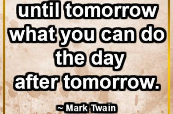 Never put off until tomorrow what you can do the day after tomorrow. ~ Mark Twain