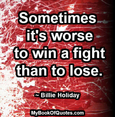Sometimes it's worse to win a fight than to lose. ~ Billie Holiday