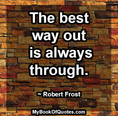 The best way out is always through. ~ Robert Frost
