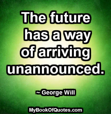 The future has a way of arriving unannounced. ~ George Will