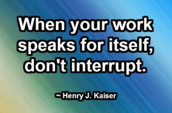 When your work speaks for itself, don't interrupt. ~ Henry J. Kaiser