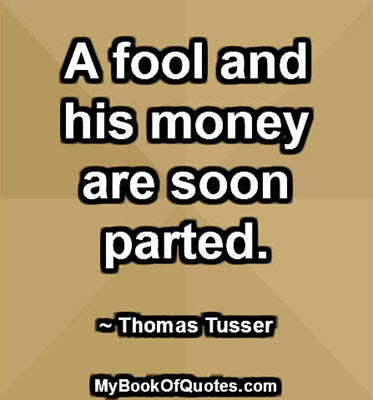 A fool and his money are soon parted. ~ Thomas Tusser