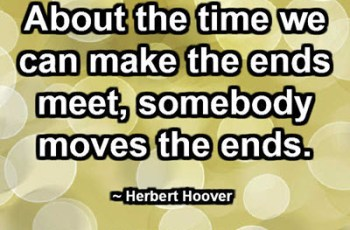 About the time we can make the ends meet, somebody moves the ends. ~ Herbert Hoover