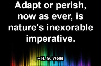 Adapt or perish, now as ever, is nature's inexorable imperative. ~ H. G. Wells