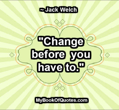 """""""Change before you have to."""" ~ Jack Welch"""