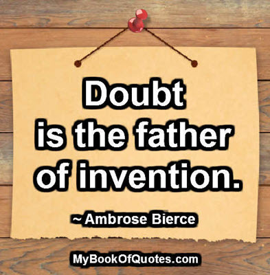 doubt is the father of invention An invention is a unique or novel device, method, composition or process  such inventive insight may begin with questions, doubt or a hunch.