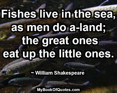 Fishes live in the sea, as men do a-land; the great ones eat up the little ones. ~ William Shakespeare