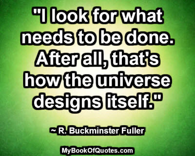 """I look for what needs to be done. After all, that's how the universe designs itself.""  ~ R. Buckminster Fuller"