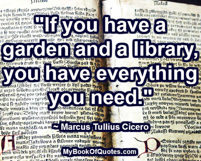 If you have a garden and a library, you have everything you need. ~ Marcus Tullius Cicero