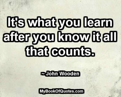 It's what you learn after you know it all that counts. ~ John Wooden