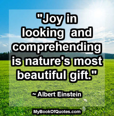 """Joy in looking and comprehending is nature's most beautiful gift."" ~ Albert Einstein"