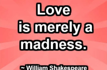 Love is merely a madness. ~ William Shakespeare
