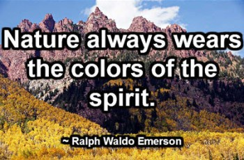 Nature always wears the colors of the spirit. ~ Ralph Waldo Emerson