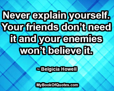 Never explain yourself. Your friends don't need it and your enemies won't believe it. ~ Belgicia Howell