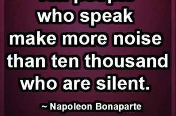Ten people who speak make more noise than ten thousand who are silent. ~ Napoleon Bonaparte