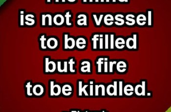 The mind is not a vessel to be filled but a fire to be kindled. ~ Plutarch