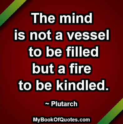 "mind is not a vessel to It is not an exaggeration to say that teachers change lives  as plutarch says, "" the mind is not a vessel to be filled but a fire to be ignited."