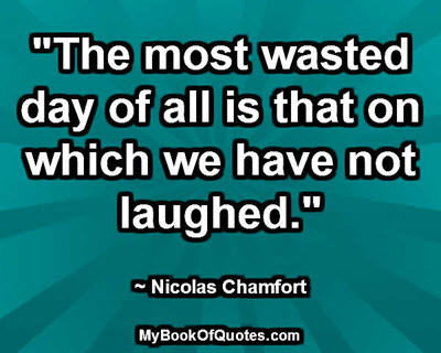 """The most wasted day of all is that on which we have not laughed."" ~ Nicolas Chamfort"