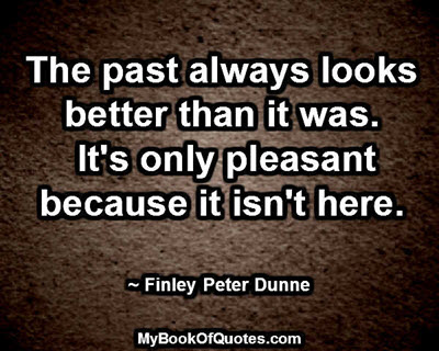 The past always looks better than it was. It's only pleasant because it isn't here. ~ Finley Peter Dunne