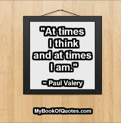 """""""At times I think and at times I am."""" ~ Paul Valery"""