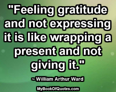 """Feeling gratitude and not expressing it is like wrapping a present and not giving it."" ~ William Arthur Ward"