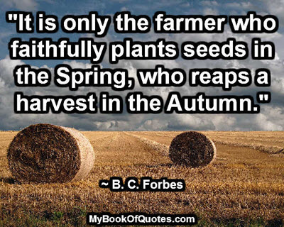 """It is only the farmer who faithfully plants seeds in the Spring, who reaps a harvest in the Autumn."" ~ B. C. Forbes"