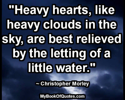 """""""Heavy hearts, like heavy clouds in the sky, are best relieved by the letting of a little water."""" ~ Christopher Morley"""