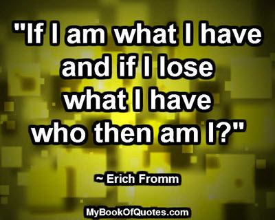"""If I am what I have and if I lose what I have who then am I?"" ~ Erich Fromm"