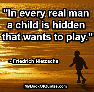 """In every real man a child is hidden that wants to play."" ~ Friedrich Nietzsche"