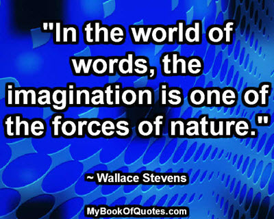 """""""In the world of words, the imagination is one of the forces of nature."""" ~ Wallace Stevens"""