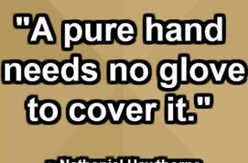 """A pure hand needs no glove to cover it."" ~ Nathaniel Hawthorne"