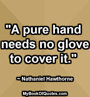 """""""A pure hand needs no glove to cover it."""" ~ Nathaniel Hawthorne"""