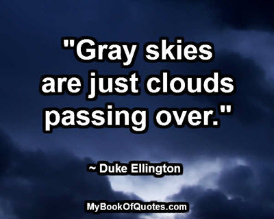 """Gray skies are just clouds passing over."" ~ Duke Ellington"