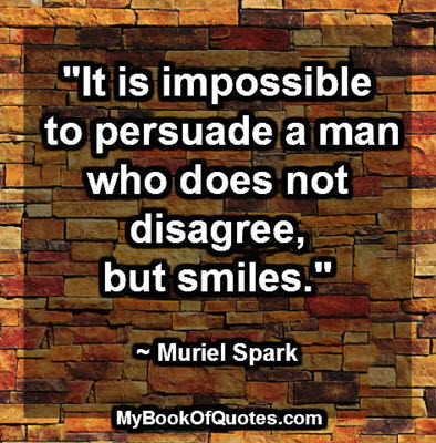 """""""It is impossible to persuade a man who does not disagree, but smiles."""" ~ Muriel Spark"""