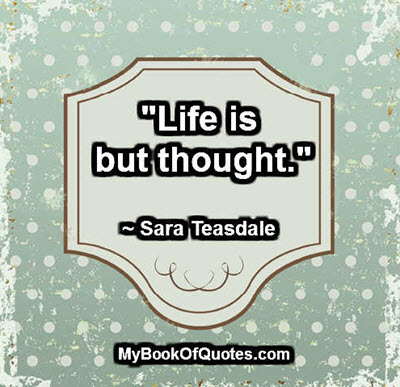 """Life is but thought."" ~ Sara Teasdale"
