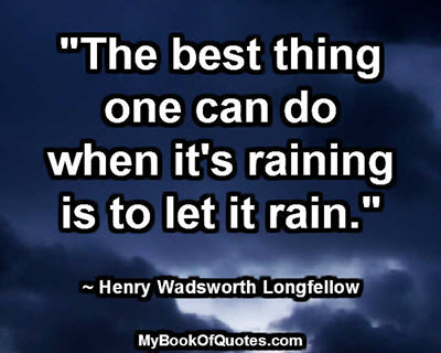 """The best thing one can do when it's raining is to let it rain."" ~ Henry Wadsworth Longfellow"