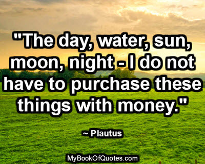 """The day, water, sun, moon, night - I do not have to purchase these things with money."" ~ Plautus"