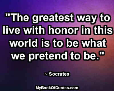 """The greatest way to live with honor in this world is to be what we pretend to be."" ~ Socrates"