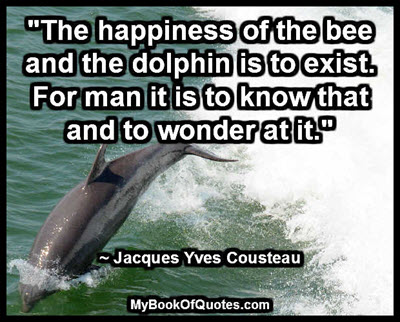 """The happiness of the bee and the dolphin is to exist. For man it is to know that and to wonder at it."" ~ Jacques Yves Cousteau"