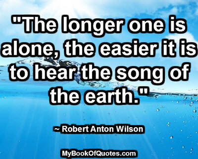 """""""The longer one is alone, the easier it is to hear the song of the earth."""" ~ Robert Anton Wilson"""