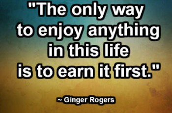 """The only way to enjoy anything in this life is to earn it first."" ~ Ginger Rogers"