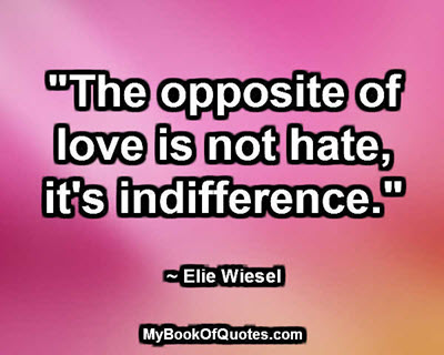 """""""The opposite of love is not hate, it's indifference."""" ~ Elie Wiesel"""